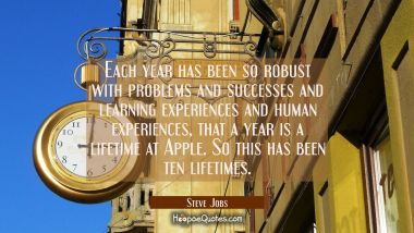 Each year has been so robust with problems and successes and learning experiences and human experie
