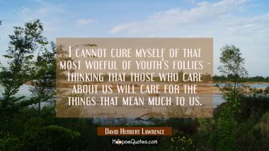 I cannot cure myself of that most woeful of youth's follies - thinking that those who care about us