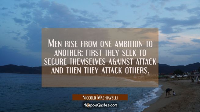 Men rise from one ambition to another: first they seek to secure themselves against attack and then