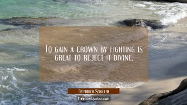 To gain a crown by fighting is great to reject it divine.