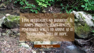 Love recognizes no barriers. It jumps hurdles leaps fences penetrates walls to arrive at it destina Maya Angelou Quotes