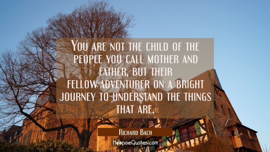 You are not the child of the people you call mother and father but their fellow-adventurer on a bri Richard Bach Quotes