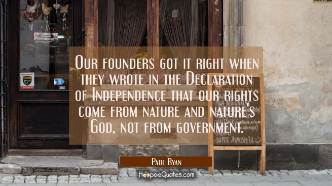 Our founders got it right when they wrote in the Declaration of Independence that our rights come f