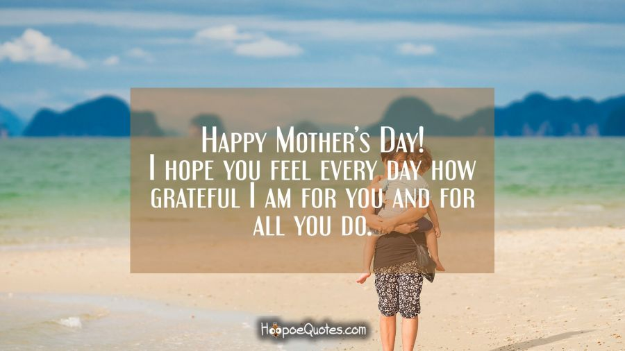 Happy Mother's Day! I hope you feel every day how grateful I am for you and for all you do. Mother's Day Quotes