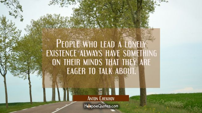 People who lead a lonely existence always have something on their minds that they are eager to talk