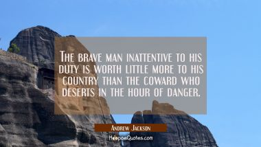The brave man inattentive to his duty is worth little more to his country than the coward who deser Andrew Jackson Quotes