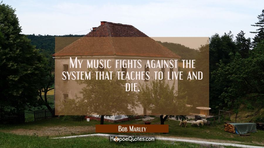 My music fights against the system that teaches to live and die. Bob Marley Quotes