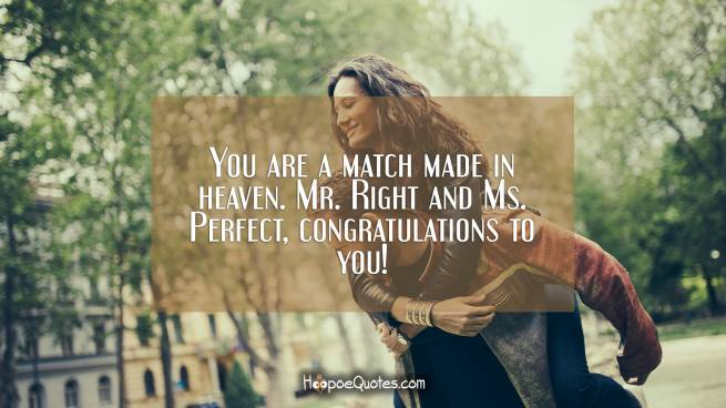You are a match made in heaven. Mr. Right and Ms. Perfect, congratulations to you!