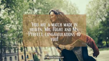 You are a match made in heaven. Mr. Right and Ms. Perfect, congratulations to you! Engagement Quotes