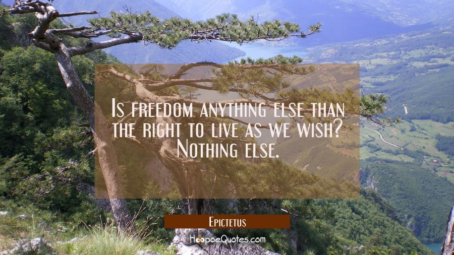 Is freedom anything else than the right to live as we wish? Nothing else. Epictetus Quotes