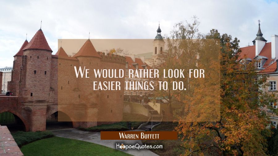 We would rather look for easier things to do. Warren Buffett Quotes