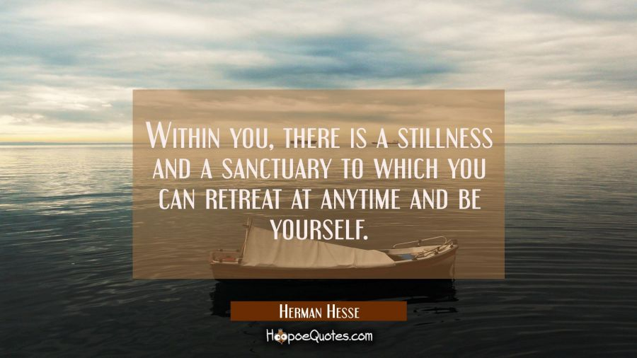 Within you, there is a stillness and a sanctuary to which you can retreat at anytime and be yourself. Herman Hesse Quotes
