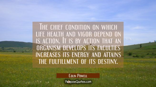 The chief condition on which life health and vigor depend on is action. It is by action that an org