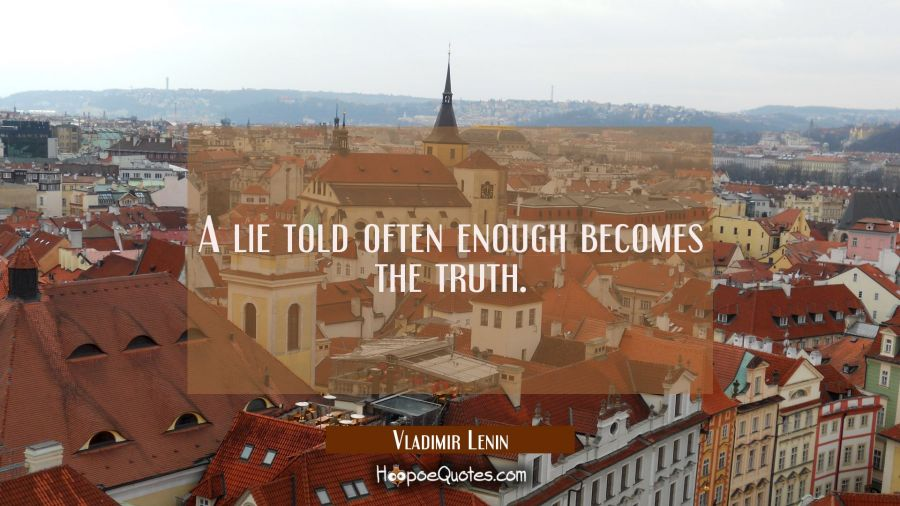 A lie told often enough becomes the truth. Vladimir Lenin Quotes