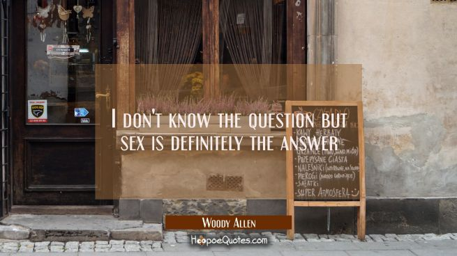 I don't know the question but sex is definitely the answer