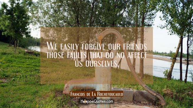We easily forgive our friends those faults that do no affect us ourselves.