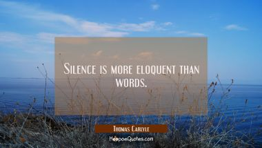 Silence is more eloquent than words.