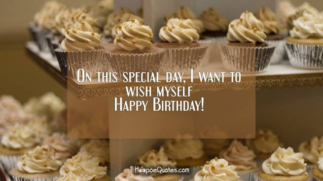 On this special day, I want to wish myself Happy Birthday!