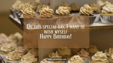 On this special day, I want to wish myself Happy Birthday! Birthday Quotes