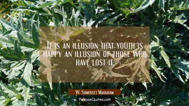 It is an illusion that youth is happy an illusion of those who have lost it.