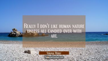 Really I don't like human nature unless all candied over with art. Virginia Woolf Quotes