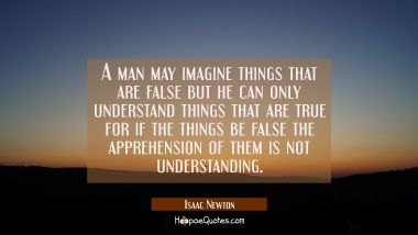 A man may imagine things that are false but he can only understand things that are true for if the