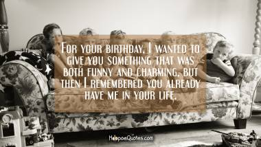 For your birthday, I wanted to give you something that was both funny and charming, but then I remembered you already have me in your life. Quotes