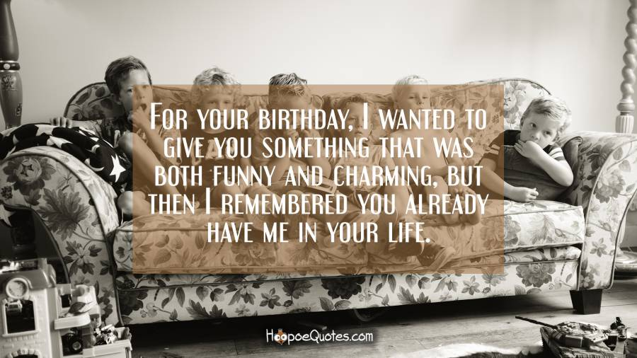 For your birthday, I wanted to give you something that was both funny and charming, but then I remembered you already have me in your life.