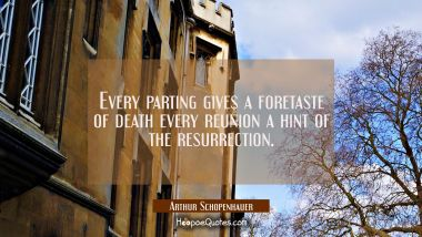 Every parting gives a foretaste of death every reunion a hint of the resurrection.