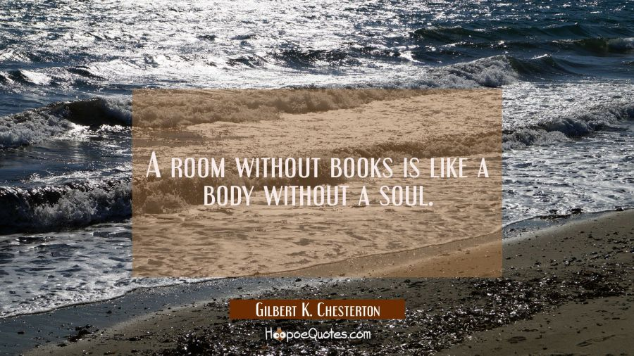 A room without books is like a body without a soul. Gilbert K. Chesterton Quotes