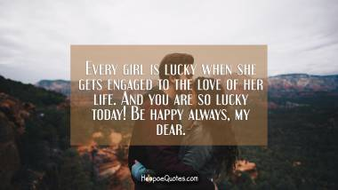 Every girl is lucky when she gets engaged to the love of her life. And you are so lucky today! Be happy always, my dear. Engagement Quotes