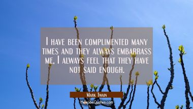 I have been complimented many times and they always embarrass me, I always feel that they have not Mark Twain Quotes