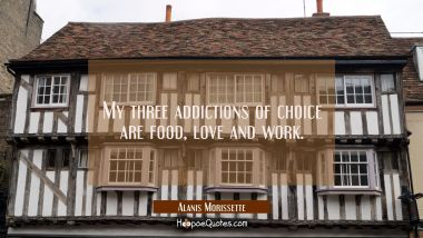 My three addictions of choice are food love and work.