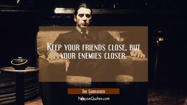 Keep your friends close, but your enemies closer. Quotes