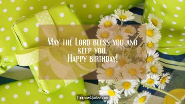 May the lord bless you and keep you. Happy birthday! Quotes
