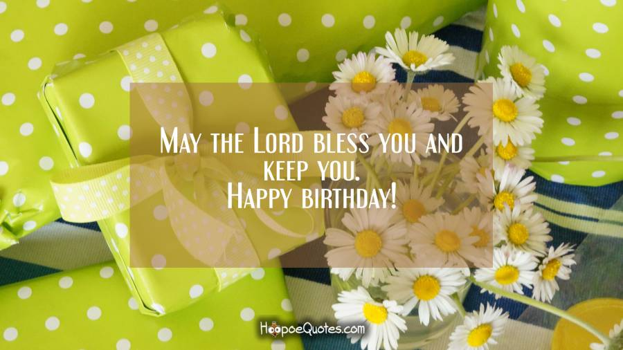 May the lord bless you and keep you. Happy birthday! Birthday Quotes