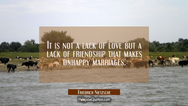 It is not a lack of love but a lack of friendship that makes unhappy marriages.