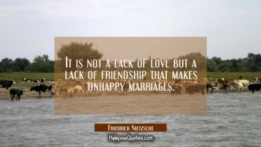 It is not a lack of love but a lack of friendship that makes unhappy marriages. Friedrich Nietzsche Quotes