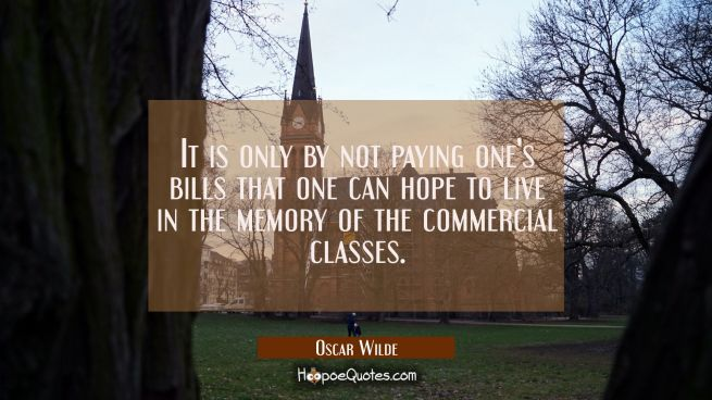 It is only by not paying one's bills that one can hope to live in the memory of the commercial clas