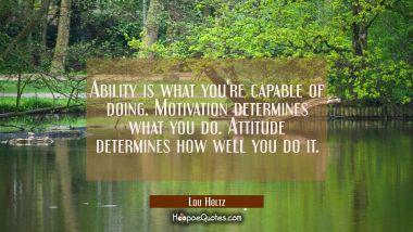 Ability is what you're capable of doing. Motivation determines what you do. Attitude determines how Lou Holtz Quotes
