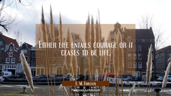 Either life entails courage or it ceases to be life.