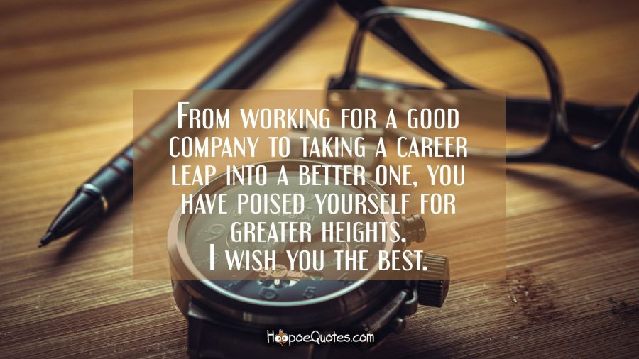From working for a good company to taking a career leap into a better one, you have poised yourself for greater heights. I wish you the best. New Job Quotes