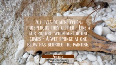Ah lives of men! When prosperous they glitter - Like a fair picture, when misfortune comes - A wet