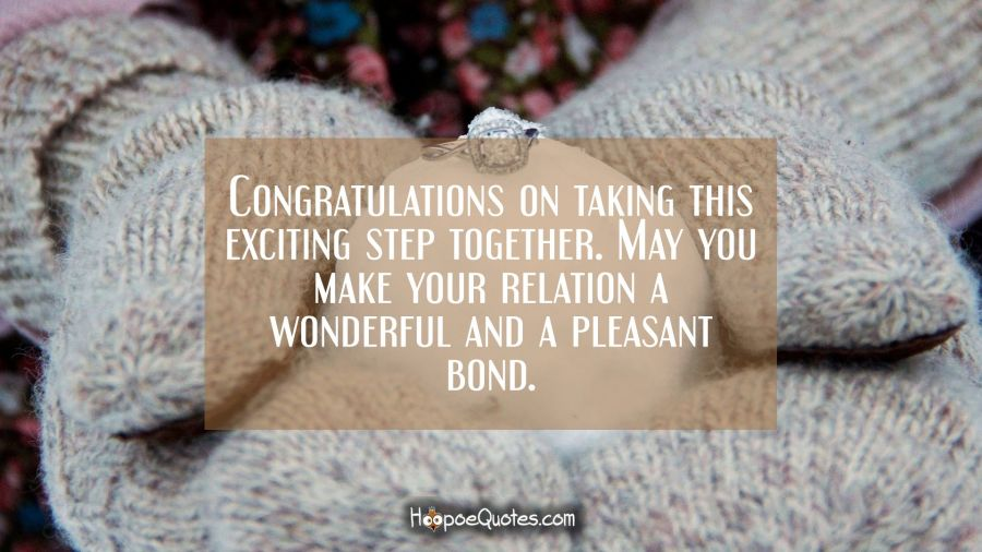 Congratulations on taking this exciting step together. May you make your relation a wonderful and a pleasant bond. Engagement Quotes