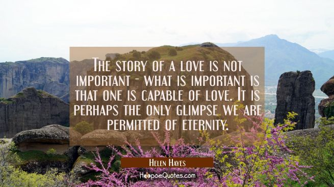 The story of a love is not important - what is important is that one is capable of love. It is perhap