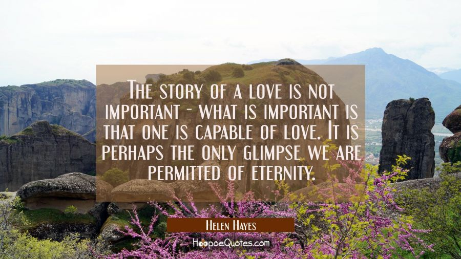 The story of a love is not important - what is important is that one is capable of love. It is perhap Helen Hayes Quotes