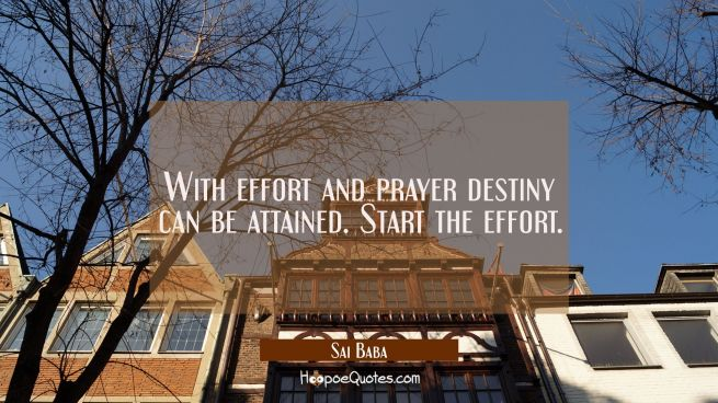 With effort and prayer destiny can be attained. Start the effort.