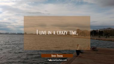 I live in a crazy time. Anne Frank Quotes