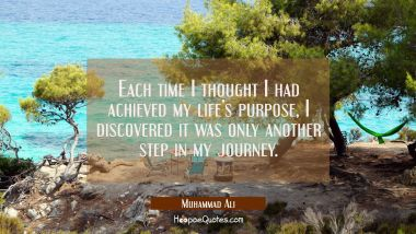 Each time I thought I had achieved my life's purpose, I discovered it was only another step in my journey. Muhammad Ali Quotes