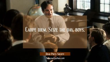 Carpe diem. Seize the day, boys. Quotes
